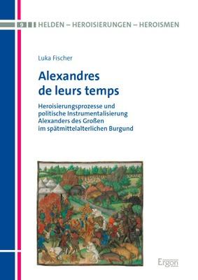 Heroisierungsprozesse und politische Instrumentalisierung Alexanders des Großen im spätmittelalterlichen Burgund