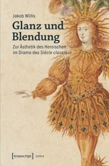 """New Release: Dr. Jakob Willis: """"Glanz und Blendung: Zur Ästhetik des Heroischen im Drama des Siècle classique"""""""