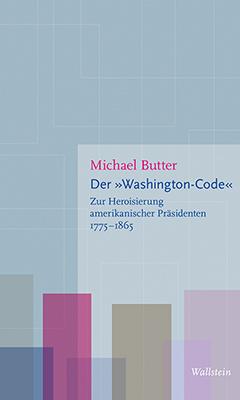Der Washington-Code. Zur Heroisierung amerikanischer Präsidenten 1775-1865